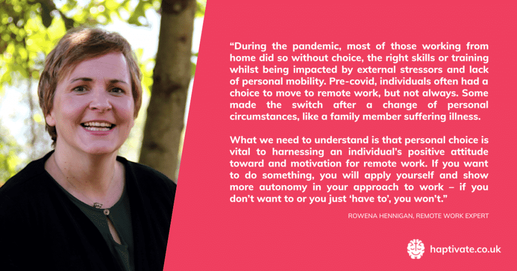 """Quote from Rowena Hennigan, remote work expert -""""During the pandemic, most of those working from home did so without choice and under many restrictions, restraints and external stressors. Pre-covid, individuals often had a choice to move to remote work, but not always. Some made the switch after a change of personal circumstances, like a family member suffering illness. What we need to understand is that personal choice is vital to harnessing an individual's attitude toward and motivation for remote work. If you want to do something, you will apply yourself and show more autonomy in your approach to work – if you don't want to or you just 'have to', you won't."""""""
